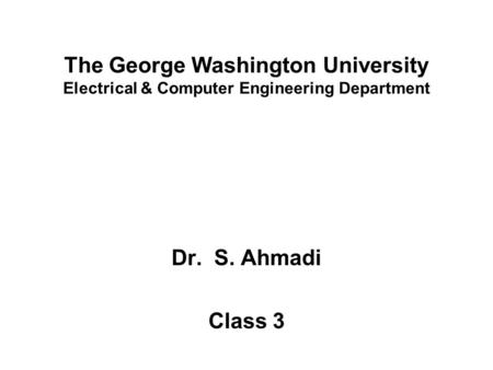 The George Washington University Electrical & Computer Engineering Department Dr. S. Ahmadi Class 3.