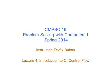 CMPSC 16 Problem Solving with Computers I Spring 2014 Instructor: Tevfik Bultan Lecture 4: Introduction to C: Control Flow.