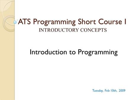 ATS Programming Short Course I INTRODUCTORY CONCEPTS Tuesday, Feb 10th, 2009 Introduction to Programming.