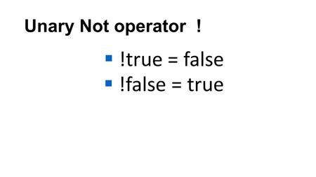 Unary Not operator !  !true = false  !false = true.