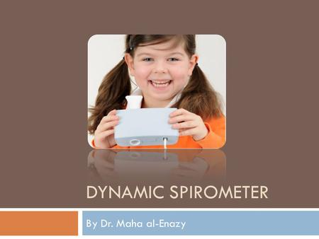 DYNAMIC SPIROMETER By Dr. Maha al-Enazy. Objectives To understand the different measurements of lung volume To learn how spirometer works and the different.