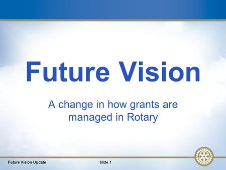 1 Future Vision A change in how grants are managed in Rotary Future Vision UpdateSlide 1.