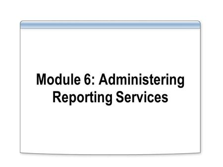 Module 6: Administering Reporting Services. Overview Server Administration Performance and Reliability Monitoring Database Administration Security Administration.