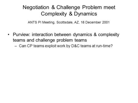 Negotiation & Challenge Problem meet Complexity & Dynamics Purview: interaction between dynamics & complexity teams and challenge problem teams –Can CP.