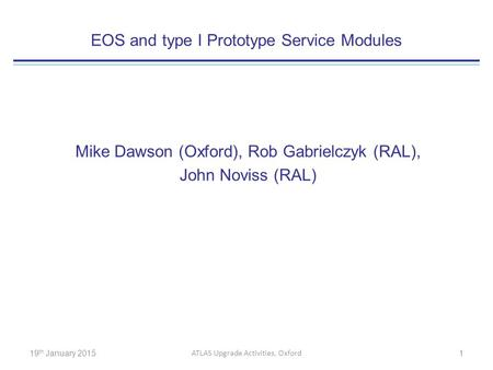 EOS and type I Prototype Service Modules Mike Dawson (Oxford), Rob Gabrielczyk (RAL), John Noviss (RAL) 19 th January 2015 ATLAS Upgrade Activities, Oxford.