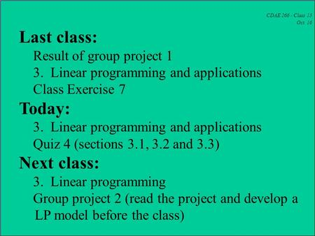 CDAE 266 - Class 15 Oct. 16 Last class: Result of group project 1 3. Linear programming and applications Class Exercise 7 Today: 3. Linear programming.
