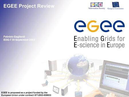 EGEE Project Review Fabrizio Gagliardi EDG-7 30 September 2003 EGEE is proposed as a project funded by the European Union under contract IST-2003-508833.
