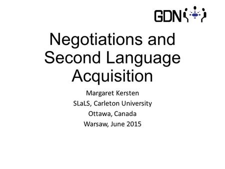 Negotiations and Second Language Acquisition Margaret Kersten SLaLS, Carleton University Ottawa, Canada Warsaw, June 2015.