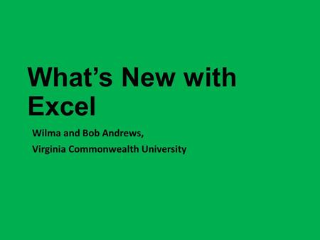 What's New with Excel Wilma and Bob Andrews, Virginia Commonwealth University.