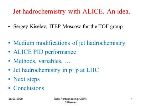 26.03.2009Task-Force meeting, CERN S.Kiselev 1 Jet hadrochemistry with ALICE. An idea. Sergey Kiselev, ITEP Moscow for the TOF group Medium modifications.