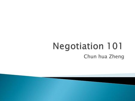 Chun hua Zheng.  Why are you here?  What I hope you will learn: ◦ Principled negotiation ◦ Creating a framework ◦ Relationship management  How I will.
