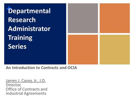 + Departmental Research Administrator Training Series An Introduction to Contracts and OCIA James J. Casey, Jr., J.D. Director, Office of Contracts and.