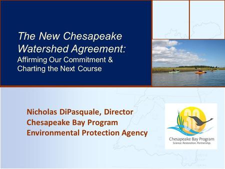 Nicholas DiPasquale, Director Chesapeake Bay Program Environmental Protection Agency The Bay's Health & Future: How it's doing and What's Next The New.