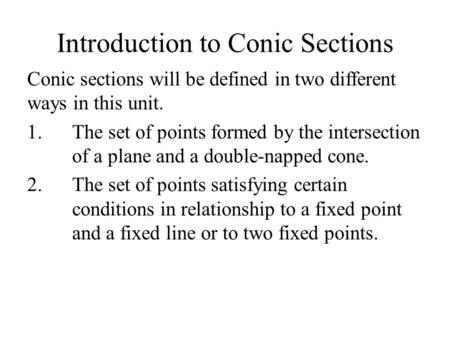Introduction to Conic Sections Conic sections will be defined in two different ways in this unit. 1.The set of points formed by the intersection of a plane.