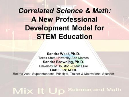 Correlated Science & Math: A New Professional Development Model for STEM Education Sandra West, Ph.D. Texas State University-San Marcos Sandra Browning,