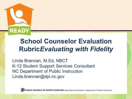 School Counselor Evaluation RubricEvaluating with Fidelity Linda Brannan, M.Ed, NBCT K-12 Student Support Services Consultant NC Department of Public Instruction.