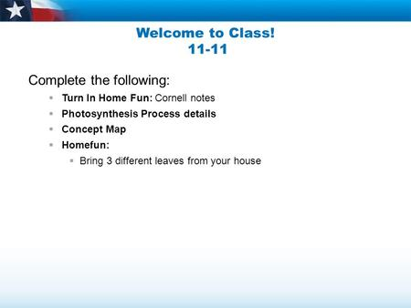 Welcome to Class! 11-11 Complete the following:  Turn In Home Fun: Cornell notes  Photosynthesis Process details  Concept Map  Homefun:  Bring 3 different.