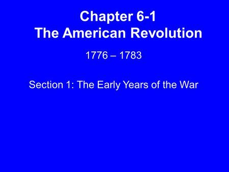 Chapter 6-1 The American Revolution 1776 – 1783 Section 1: The Early Years of the War.