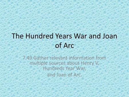 The Hundred Years War and Joan of Arc 7.49 Gather relevant information from multiple sources about Henry V, Hundreds Year War, and Joan of Arc.