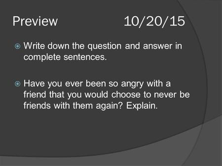 Preview10/20/15  Write down the question and answer in complete sentences.  Have you ever been so angry with a friend that you would choose to never.