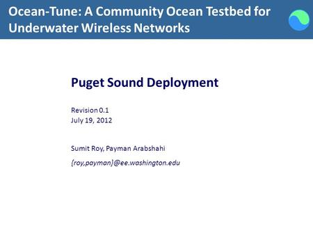 Ocean-Tune: A Community Ocean Testbed for Underwater Wireless Networks Puget Sound Deployment Revision 0.1 July 19, 2012 Sumit Roy, Payman Arabshahi