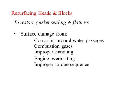 Resurfacing Heads & Blocks To restore gasket sealing & flatness Surface damage from: Corrosion around water passages Combustion gases Improper handling.