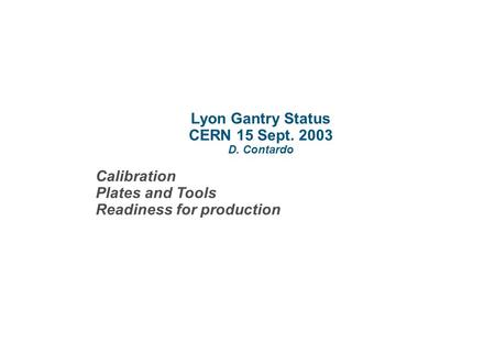 Lyon Gantry Status CERN 15 Sept. 2003 D. Contardo Calibration Plates and Tools Readiness for production.