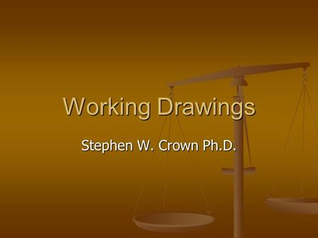 Working Drawings Stephen W. Crown Ph.D.. Working Drawings A final set of drawings providing all the details and information needed to manufacture and.