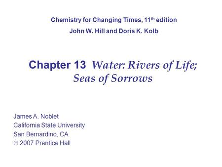 Chapter 13 Water: Rivers of Life; Seas of Sorrows James A. Noblet California State University San Bernardino, CA  2007 Prentice Hall Chemistry for Changing.