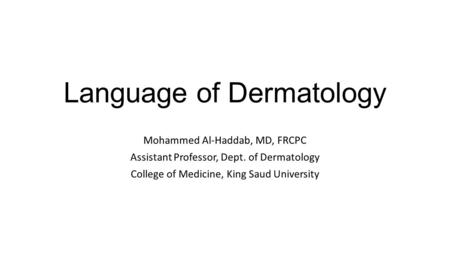 Language of Dermatology Mohammed Al-Haddab, MD, FRCPC Assistant Professor, Dept. of Dermatology College of Medicine, King Saud University.