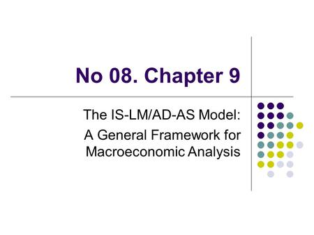 No 08. Chapter 9 The IS-LM/AD-AS Model: A General Framework for Macroeconomic Analysis.