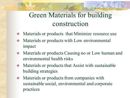 Green Materials for building construction  Materials or products that Minimize resource use  Materials or products with Low environmental impact  Materials.
