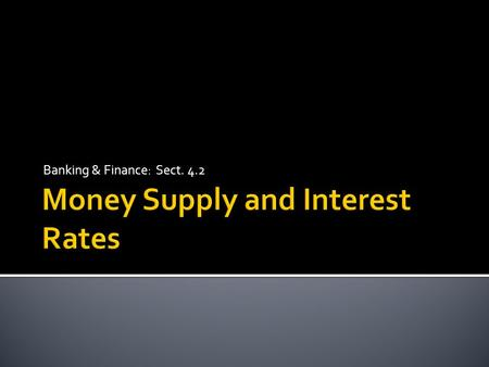 Banking & Finance: Sect. 4.2.  Explain how the Federal Reserve measures the money supply.  Describe how changes in the money supply affect interest.