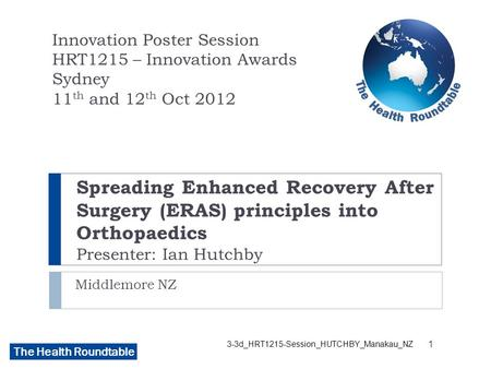 The Health Roundtable Spreading Enhanced Recovery After Surgery (ERAS) principles into Orthopaedics Presenter: Ian Hutchby Middlemore NZ Innovation Poster.