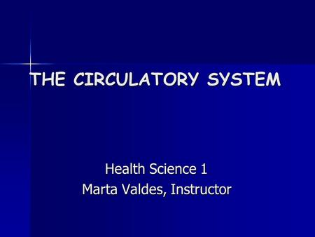 THE CIRCULATORY SYSTEM Health Science 1 Health Science 1 Marta Valdes, Instructor Marta Valdes, Instructor.