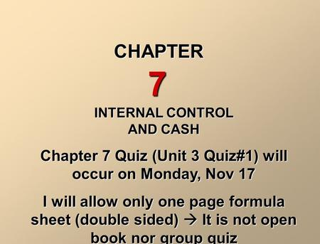 INTERNAL CONTROL AND CASH Chapter 7 Quiz (Unit 3 Quiz#1) will occur on Monday, Nov 17 I will allow only one page formula sheet (double sided)  It is not.