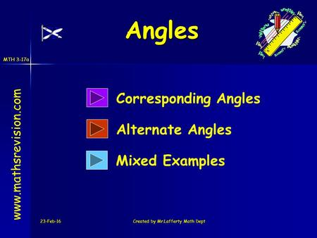 MTH 3-17a 23-Feb-16Created by Mr.Lafferty Math Dept www.mathsrevision.com Corresponding Angles Alternate Angles Angles Mixed Examples.