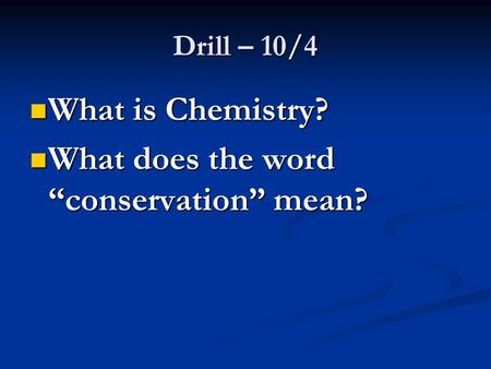 "Drill – 10/4 What is Chemistry? What is Chemistry? What does the word ""conservation"" mean? What does the word ""conservation"" mean?"