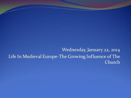Wednesday, January 22, 2014 Life In Medieval Europe-The Growing Influence of The Church.
