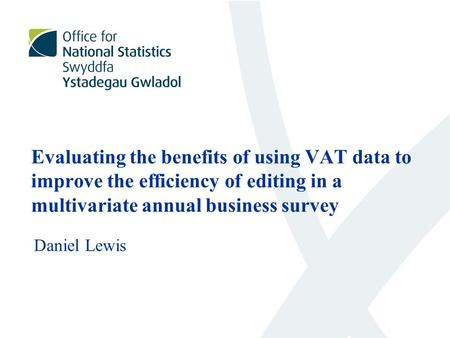 Evaluating the benefits of using VAT data to improve the efficiency of editing in a multivariate annual business survey Daniel Lewis.