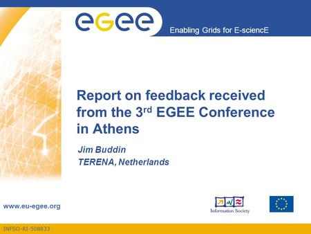 INFSO-RI-508833 Enabling Grids for E-sciencE www.eu-egee.org Report on feedback received from the 3 rd EGEE Conference in Athens Jim Buddin TERENA, Netherlands.