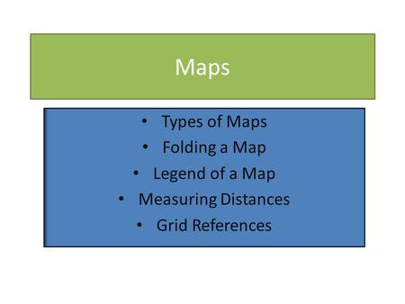 Maps Types of Maps Folding a Map Legend of a Map Measuring Distances Grid References.