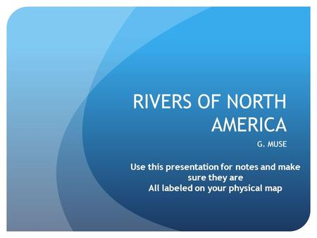 RIVERS OF NORTH AMERICA G. MUSE Use this presentation for notes and make sure they are All labeled on your physical map.