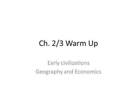 Ch. 2/3 Warm Up Early civilizations Geography and Economics.