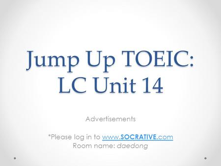 Jump Up TOEIC: LC Unit 14 Advertisements *Please log in to www. SOCRATIVE. comwww. SOCRATIVE. com Room name: daedong.