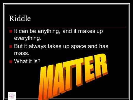 Riddle It can be anything, and it makes up everything. But it always takes up space and has mass. What it is?