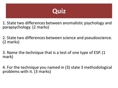 Quiz 1. State two differences between anomalistic psychology and parapsychology. (2 marks) 2. State two differences between science and pseudoscience.