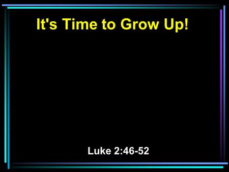 It's Time to Grow Up! Luke 2:46-52. 46 Now so it was that after three days they found Him in the temple, sitting in the midst of the teachers, both listening.