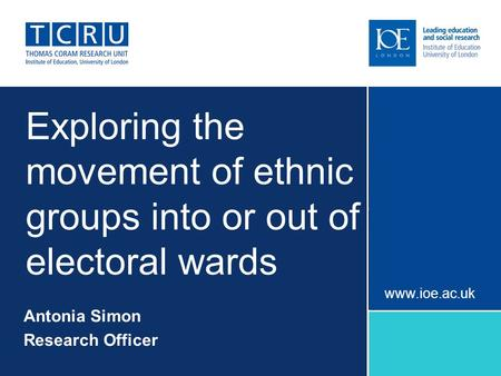 Exploring the movement of ethnic groups into or out of electoral wards Antonia Simon Research Officer www.ioe.ac.uk.