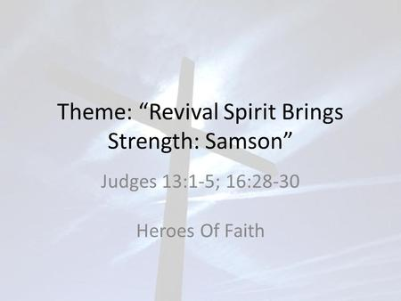 "Theme: ""Revival Spirit Brings Strength: Samson"" Judges 13:1-5; 16:28-30 Heroes Of Faith."